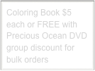 Coloring Book $5 each or FREE with Precious Ocean DVD group discount for bulk orders